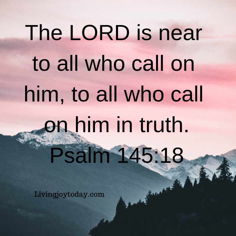 the lord is near to all who call on him, to all who call on him in truth. psalm 145_18