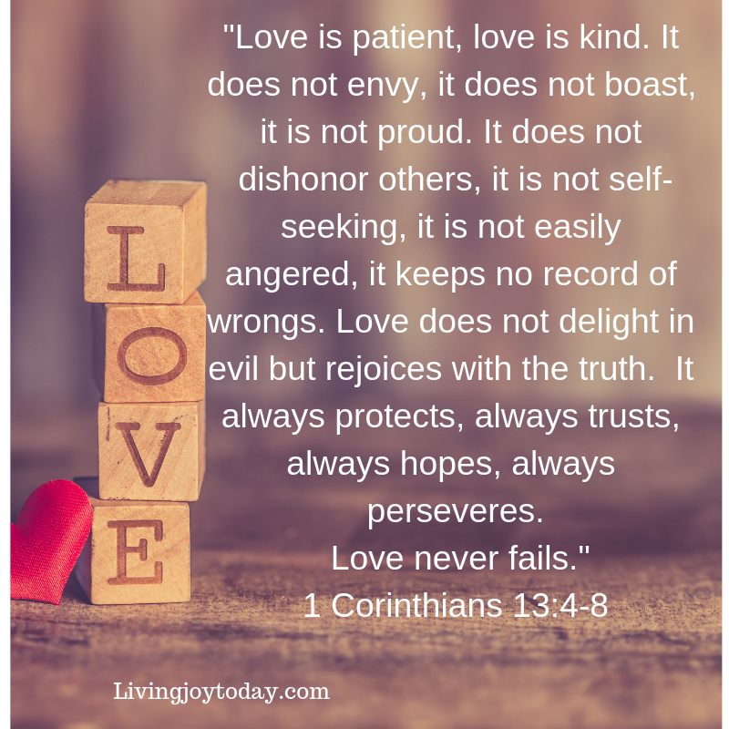 love is patient, love is kind. it does not envy, it does not boast, it is not proud. 5 it does not dishonor others, it is not self-seeking, it is not easily angered, it keeps