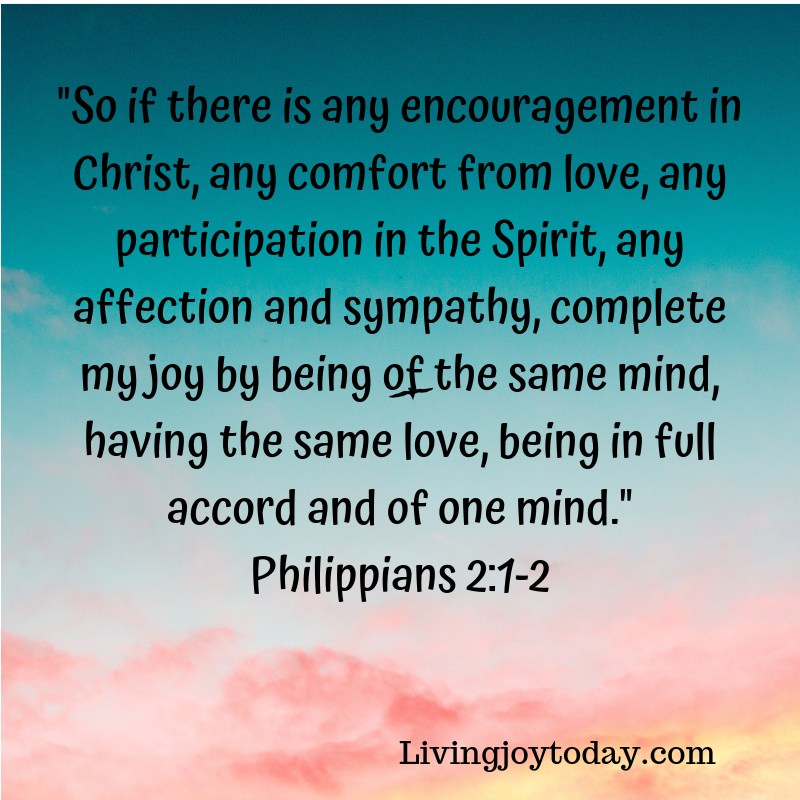 _So if there is any encouragement in Christ, any comfort from love, any participation in the Spirit, any affection and sympathy, complete my joy by being of the same mind, having the same love, being in full accord